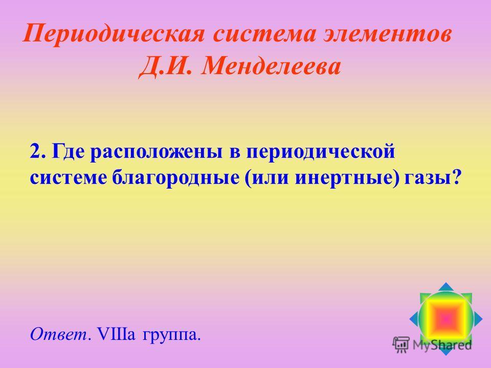 2. Где расположены в периодической системе благородные (или инертные) газы? Ответ. VIIIа группа. Периодическая система элементов Д.И. Менделеева