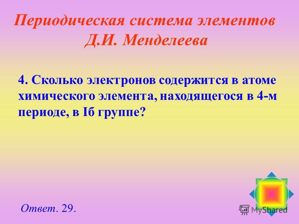 4. Сколько электронов содержится в атоме химического элемента, находящегося в 4-м периоде, в Iб группе? Ответ. 29. Периодическая система элементов Д.И. Менделеева