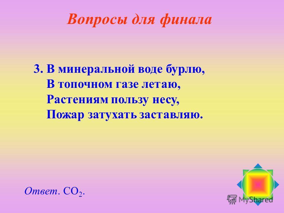 3. В минеральной воде бурлю, В топочном газе летаю, Растениям пользу несу, Пожар затухать заставляю. Ответ. СО 2. Вопросы для финала