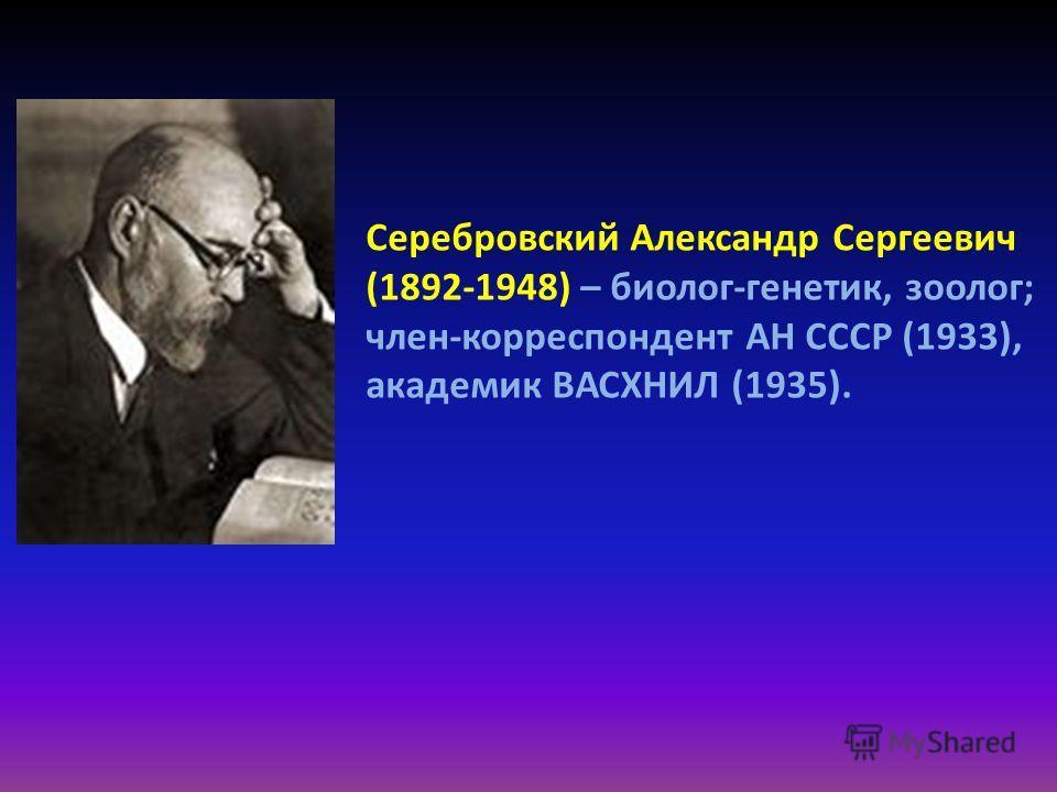 Серебровский Александр Сергеевич (1892-1948) – биолог-генетик, зоолог; член-корреспондент АН СССР (1933), академик ВАСХНИЛ (1935).