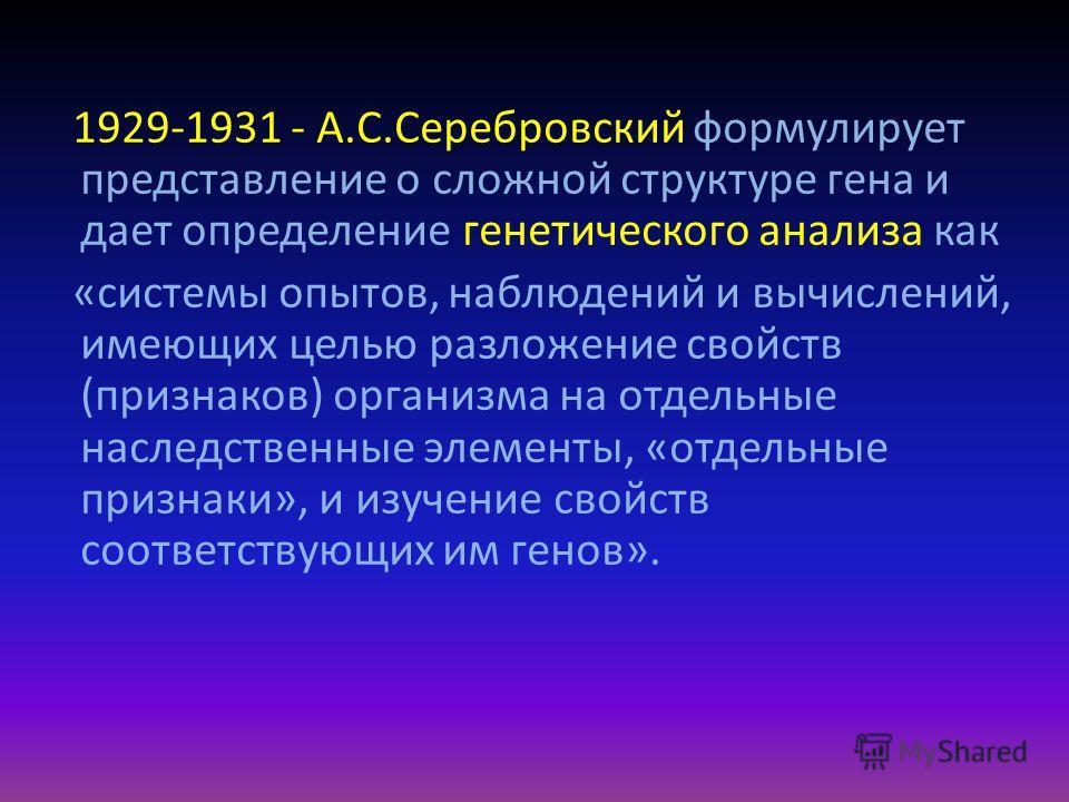 1929-1931 - А.С.Серебровский формулирует представление о сложной структуре гена и дает определение генетического анализа как «системы опытов, наблюдений и вычислений, имеющих целью разложение свойств (признаков) организма на отдельные наследственные