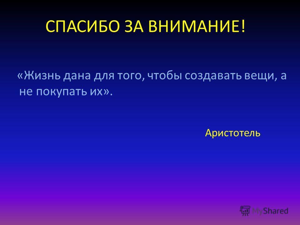 СПАСИБО ЗА ВНИМАНИЕ! «Жизнь дана для того, чтобы создавать вещи, а не покупать их». Аристотель