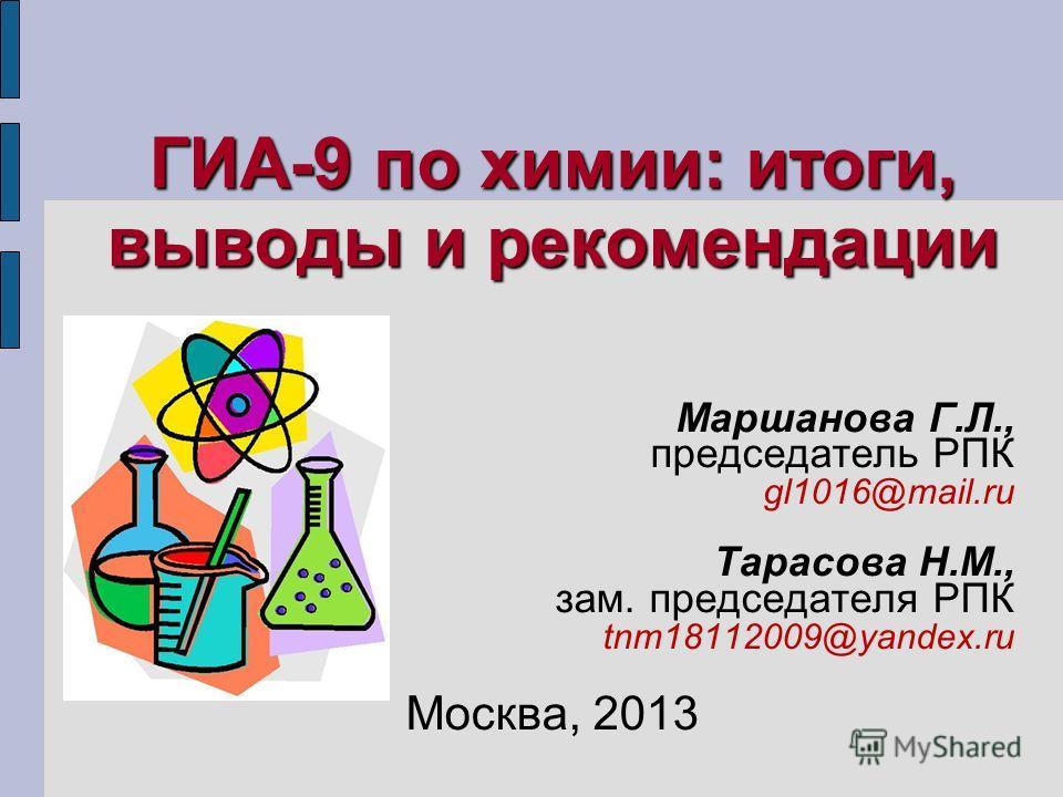 ГИА-9 по химии: итоги, выводы и рекомендации Маршанова Г.Л., председатель РПК gl1016@mail.ru Тарасова Н.М., зам. председателя РПК tnm18112009@yandex.ru Москва, 2013