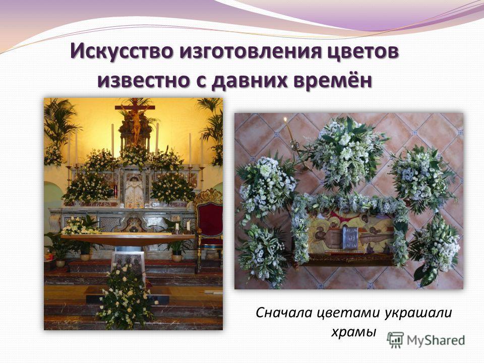Искусство изготовления цветов известно с давних времён Сначала цветами украшали храмы