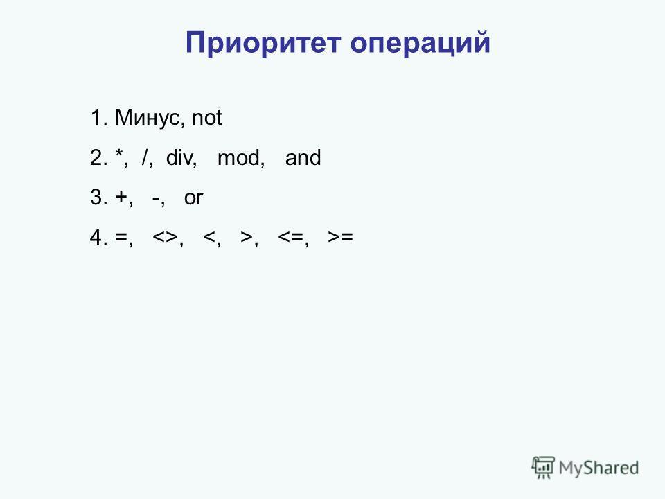 Приоритет операций 1.Минус, not 2.*, /, div, mod, and 3.+, -, or 4.=, ,, =
