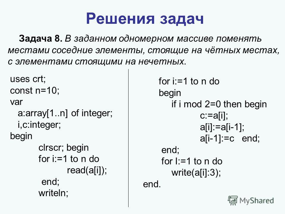 Решения задач Задача 8. В заданном одномерном массиве поменять местами соседние элементы, стоящие на чётных местах, с элементами стоящими на нечетных. uses crt; const n=10; var a:array[1..n] of integer; i,c:integer; begin clrscr; begin for i:=1 to n