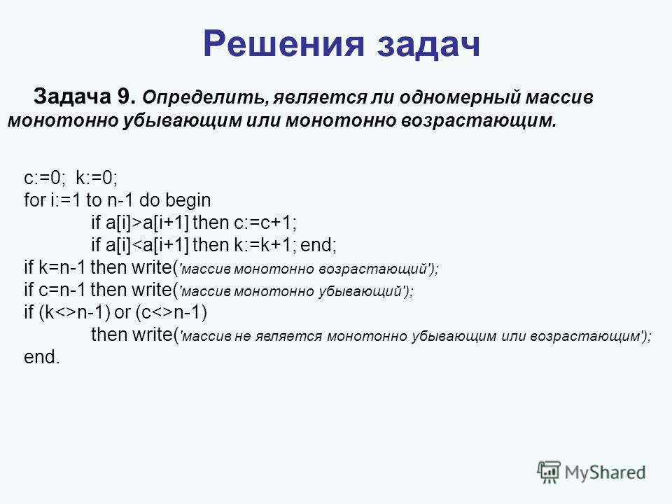 Решения задач Задача 9. Определить, является ли одномерный массив монотонно убывающим или монотонно возрастающим. c:=0; k:=0; for i:=1 to n-1 do begin if a[i]>a[i+1] then c:=c+1; if a[i]