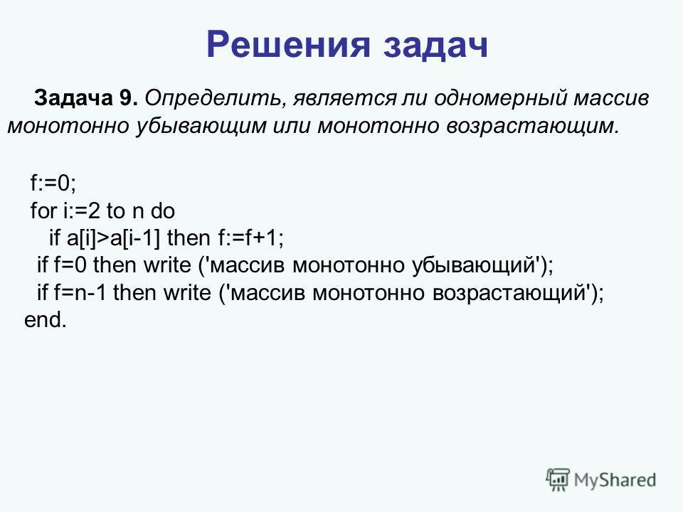 Решения задач Задача 9. Определить, является ли одномерный массив монотонно убывающим или монотонно возрастающим. f:=0; for i:=2 to n do if a[i]>a[i-1] then f:=f+1; if f=0 then write ('массив монотонно убывающий'); if f=n-1 then write ('массив моното