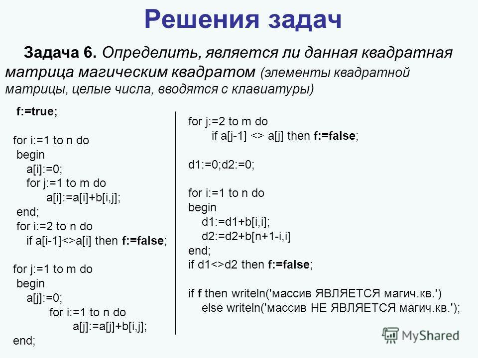 Решения задач Задача 6. Определить, является ли данная квадратная матрица магическим квадратом (элементы квадратной матрицы, целые числа, вводятся с клавиатуры) f:=true; for i:=1 to n do begin a[i]:=0; for j:=1 to m do a[i]:=a[i]+b[i,j]; end; for i:=