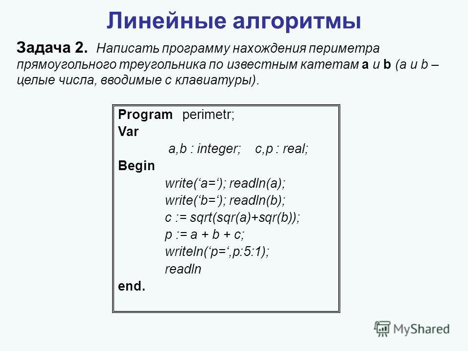 Линейные алгоритмы Задача 2. Написать программу нахождения периметра прямоугольного треугольника по известным катетам a и b (a и b – целые числа, вводимые с клавиатуры). Program perimetr; Var a,b : integer; c,p : real; Begin write(a=); readln(a); wri
