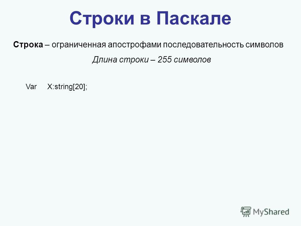 Строки в Паскале Строка – ограниченная апострофами последовательность символов Длина строки – 255 символов Var X:string[20];