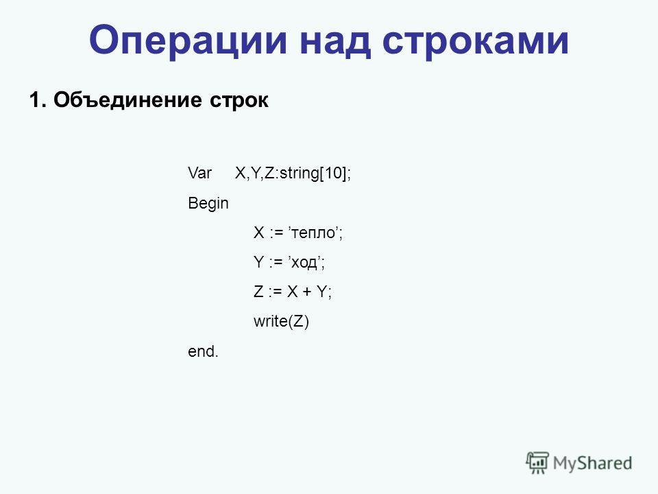 Операции над строками 1.Объединение строк Var X,Y,Z:string[10]; Begin X := тепло; Y := ход; Z := X + Y; write(Z) end.