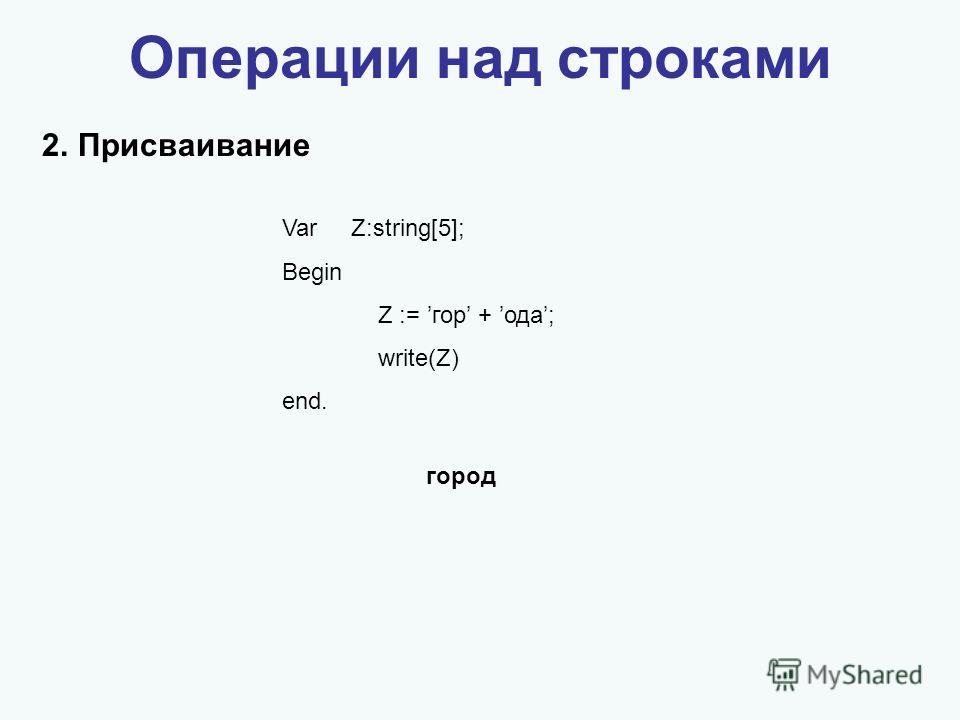 Операции над строками 2.Присваивание Var Z:string[5]; Begin Z := гор + ода; write(Z) end. город