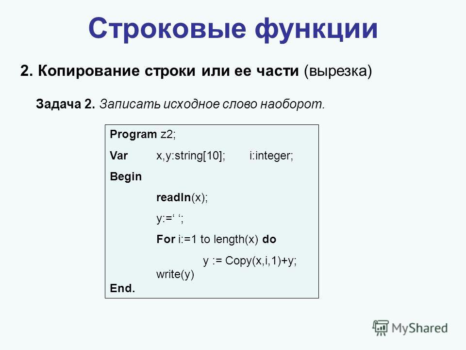 Строковые функции 2.Копирование строки или ее части (вырезка) Задача 2. Записать исходное слово наоборот. Program z2; Varx,y:string[10];i:integer; Begin readln(x); y:= ; For i:=1 to length(x) do y := Copy(x,i,1)+y; write(y) End.