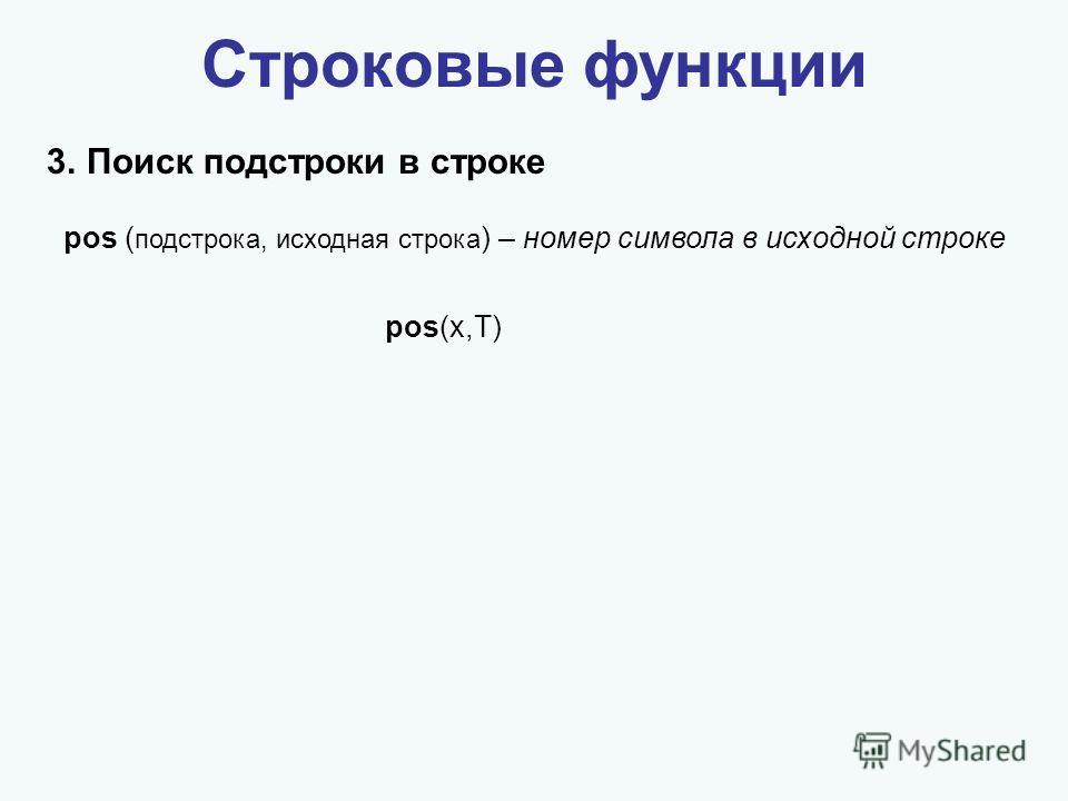 Строковые функции 3.Поиск подстроки в строке pos(x,T) pos ( подстрока, исходная строка ) – номер символа в исходной строке