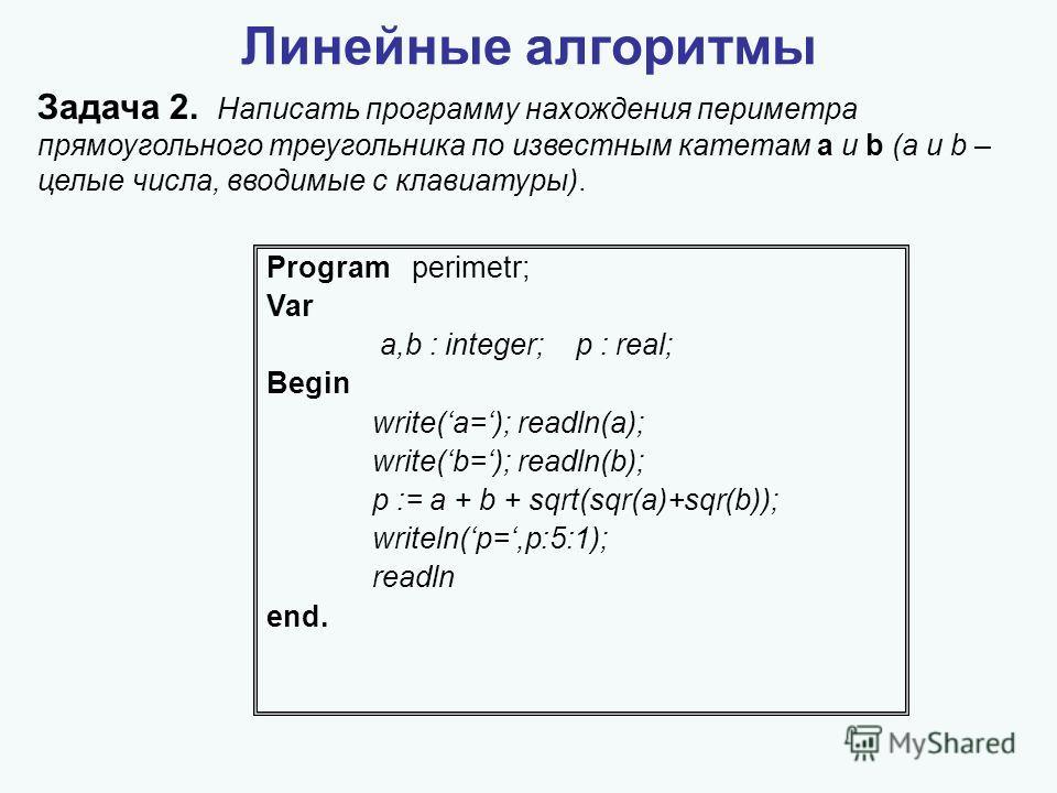 Линейные алгоритмы Задача 2. Написать программу нахождения периметра прямоугольного треугольника по известным катетам a и b (a и b – целые числа, вводимые с клавиатуры). Program perimetr; Var a,b : integer; p : real; Begin write(a=); readln(a); write