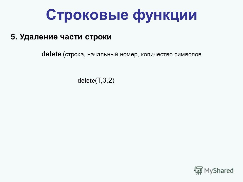 Строковые функции 5.Удаление части строки delete (T,3,2) delete ( строка, начальный номер, количество символов