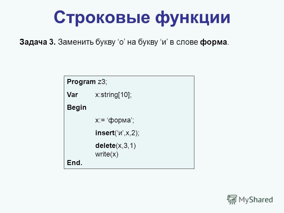 Строковые функции Задача 3. Заменить букву о на букву и в слове форма. Program z3; Varx:string[10]; Begin x:= форма; insert(и,x,2); delete(x,3,1) write(x) End.