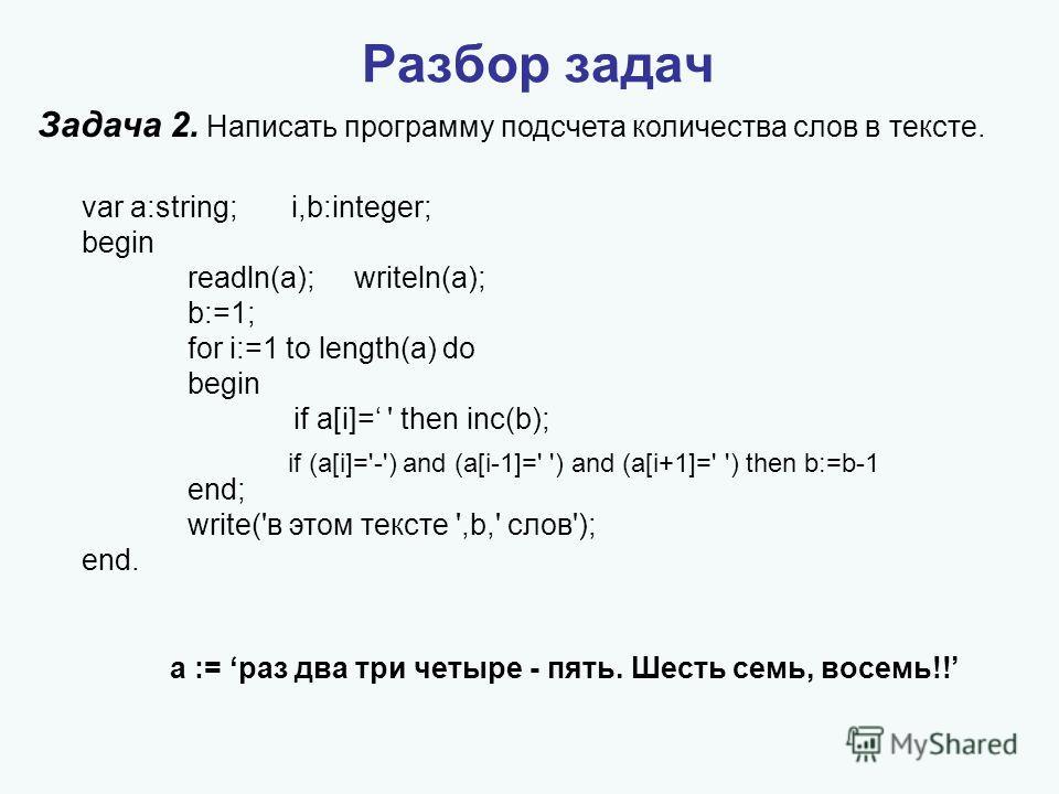 Задача 2. Написать программу подсчета количества слов в тексте. Разбор задач var a:string; i,b:integer; begin readln(a); writeln(a); b:=1; for i:=1 to length(a) do begin if a[i]= ' then inc(b); end; write('в этом тексте ',b,' слов'); end. а := раз дв