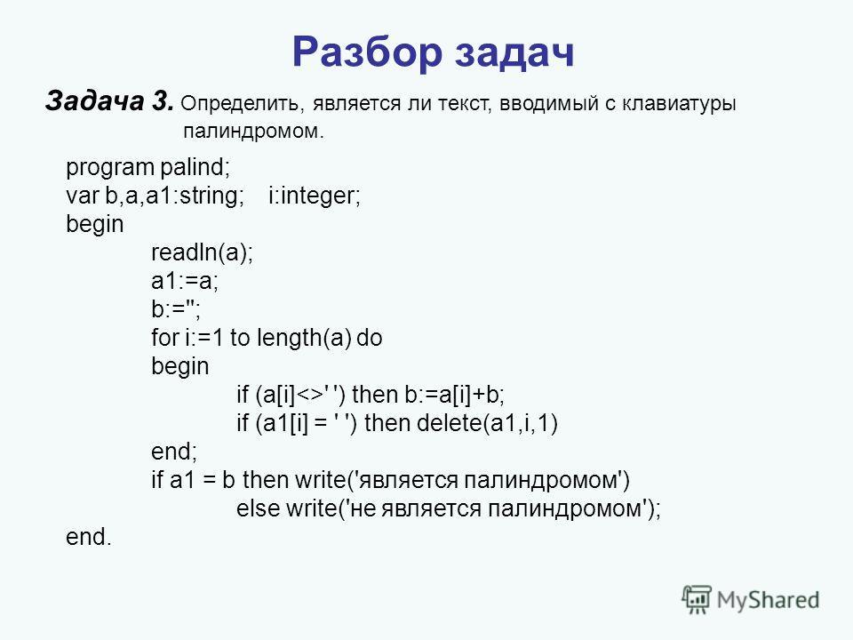 Задача 3. Определить, является ли текст, вводимый с клавиатуры палиндромом. Разбор задач program palind; var b,a,a1:string; i:integer; begin readln(a); a1:=a; b:=''; for i:=1 to length(a) do begin if (a[i]' ') then b:=a[i]+b; if (a1[i] = ' ') then de