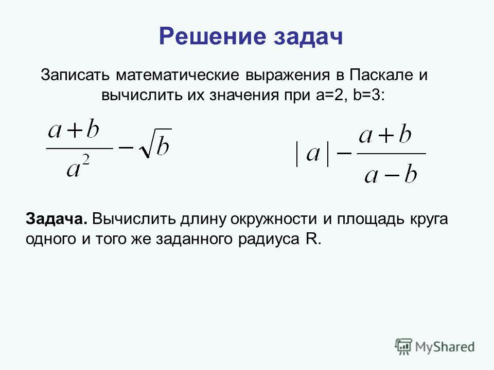 Решение задач Записать математические выражения в Паскале и вычислить их значения при a=2, b=3: Задача. Вычислить длину окружности и площадь круга одного и того же заданного радиуса R.