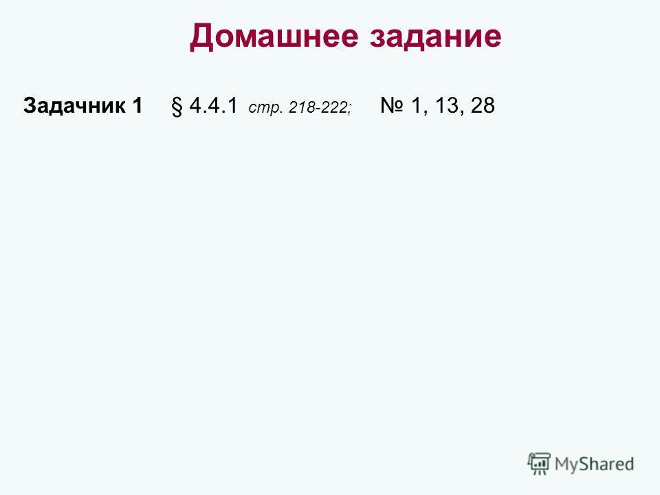 Домашнее задание Задачник 1 § 4.4.1 стр. 218-222; 1, 13, 28