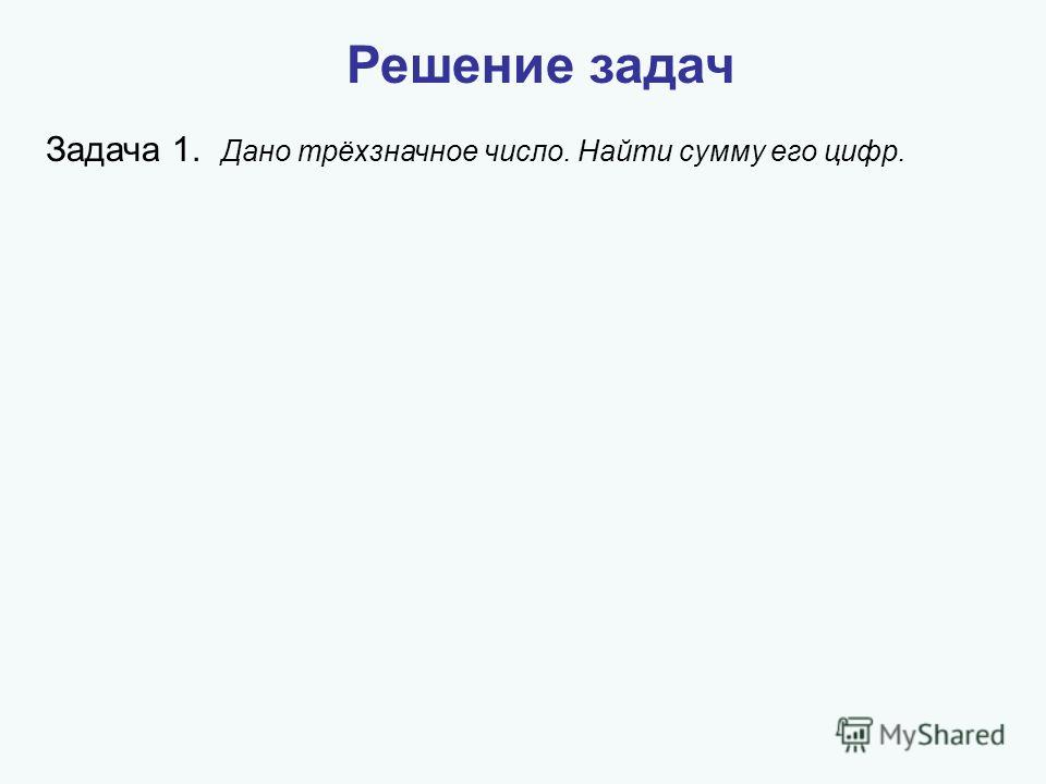 Решение задач Задача 1. Дано трёхзначное число. Найти сумму его цифр.