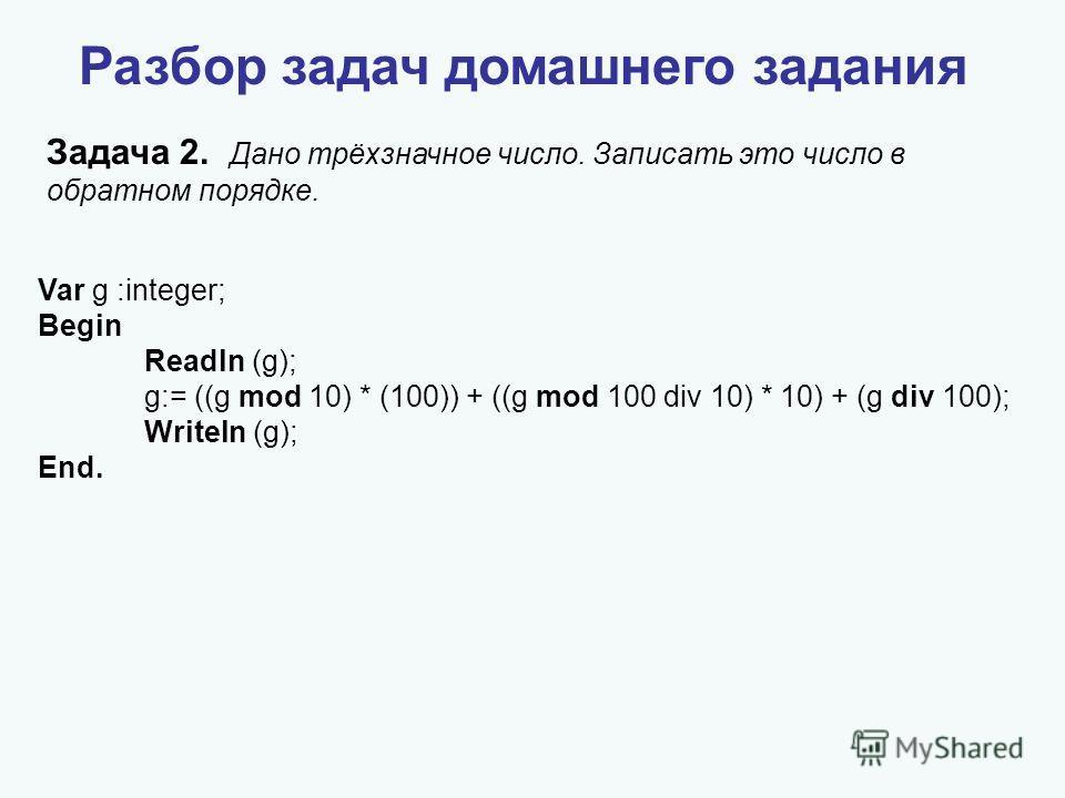 Разбор задач домашнего задания Задача 2. Дано трёхзначное число. Записать это число в обратном порядке. Var g :integer; Begin Readln (g); g:= ((g mod 10) * (100)) + ((g mod 100 div 10) * 10) + (g div 100); Writeln (g); End.