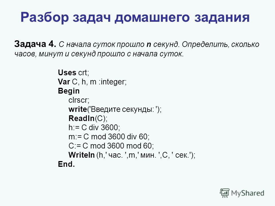 Разбор задач домашнего задания Задача 4. С начала суток прошло n секунд. Определить, сколько часов, минут и секунд прошло с начала суток. Uses crt; Var C, h, m :integer; Begin clrscr; write('Введите секунды: '); Readln(C); h:= C div 3600; m:= C mod 3