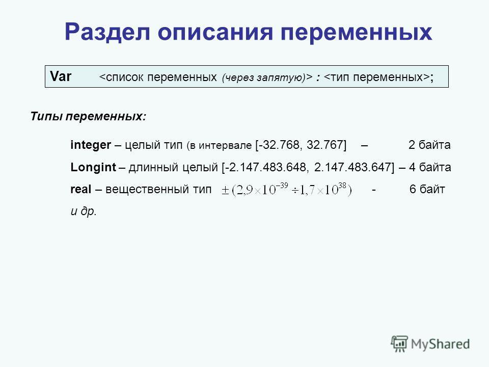 Раздел описания переменных Var  : ; Типы переменных: integer – целый тип (в интервале [-32.768, 32.767] – 2 байта Longint – длинный целый [-2.147.483.648, 2.147.483.647] – 4 байта real – вещественный тип - 6 байт и др.