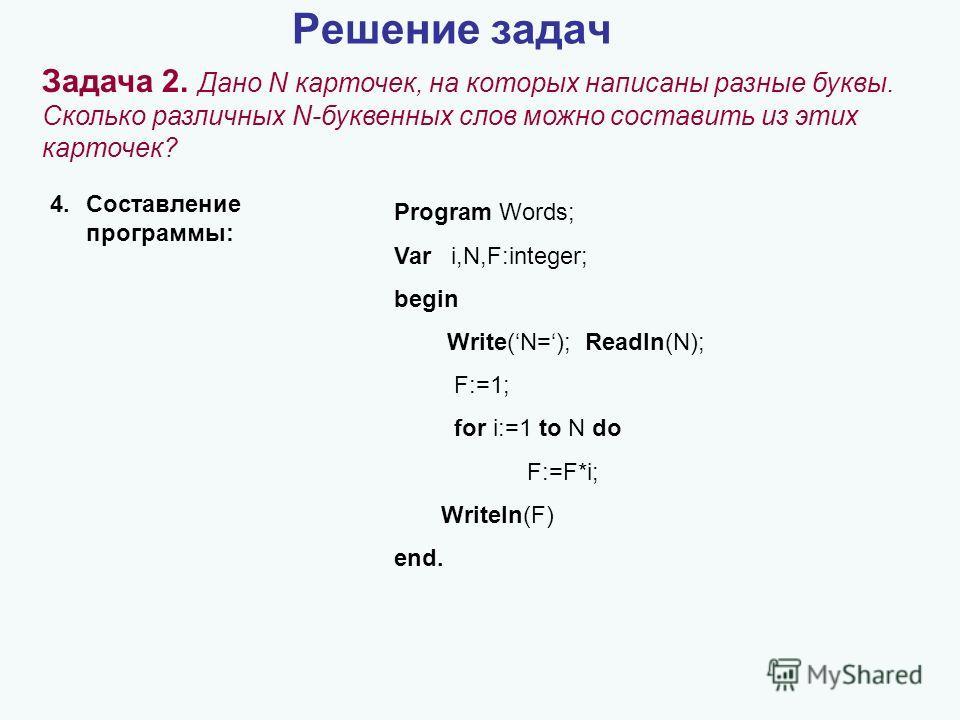Решение задач Задача 2. Дано N карточек, на которых написаны разные буквы. Сколько различных N-буквенных слов можно составить из этих карточек? 4.Составление программы: Program Words; Var i,N,F:integer; begin Write(N=); Readln(N); F:=1; for i:=1 to N