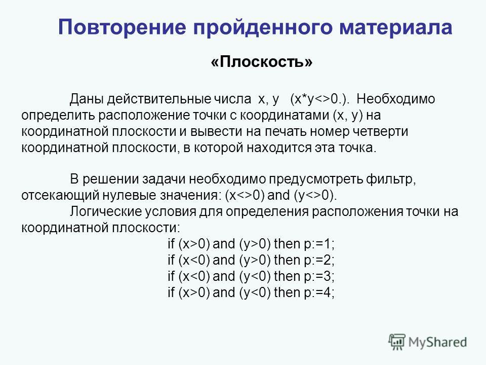 Повторение пройденного материала «Плоскость» Даны действительные числа x, y (x*y0.). Необходимо определить расположение точки с координатами (x, y) на координатной плоскости и вывести на печать номер четверти координатной плоскости, в которой находит