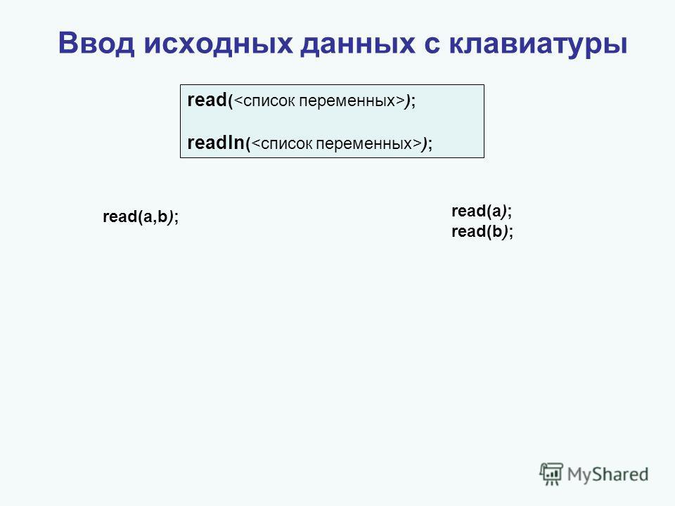 Ввод исходных данных с клавиатуры read (); readln (); read(a,b); read(a); read(b);