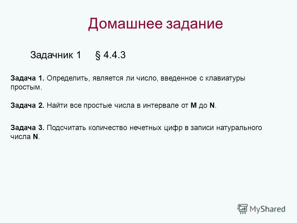 Домашнее задание Задачник 1 § 4.4.3 Задача 1. Определить, является ли число, введенное с клавиатуры простым. Задача 2. Найти все простые числа в интервале от M до N. Задача 3. Подсчитать количество нечетных цифр в записи натурального числа N.
