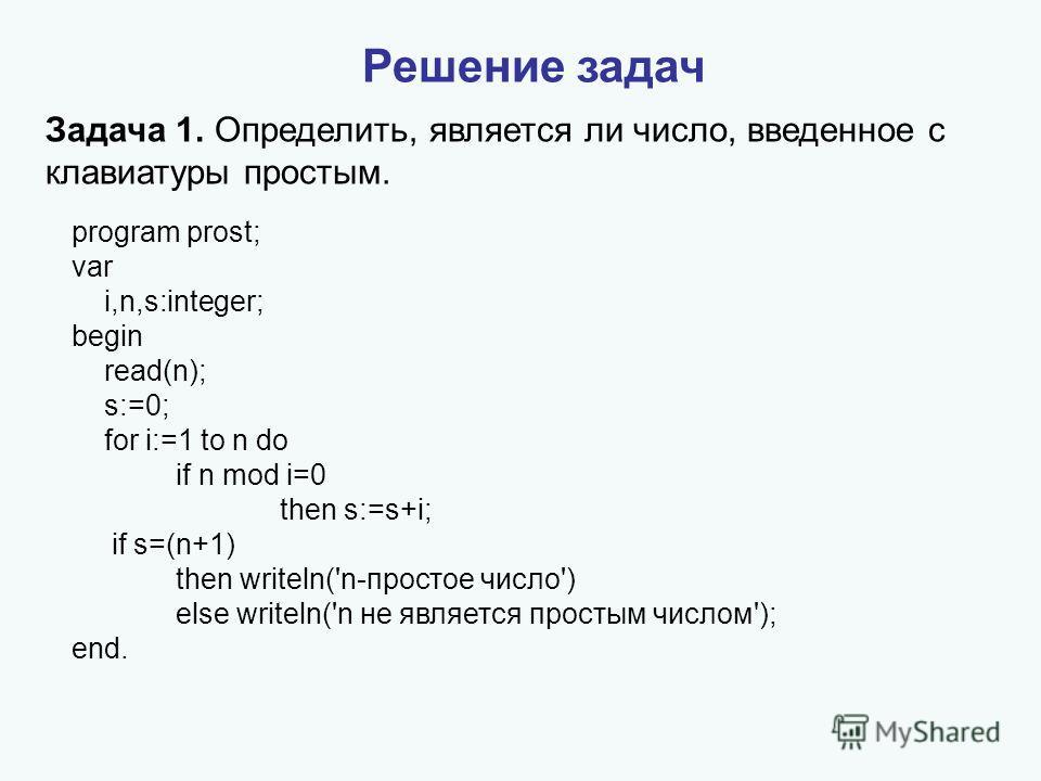 program prost; var i,n,s:integer; begin read(n); s:=0; for i:=1 to n do if n mod i=0 then s:=s+i; if s=(n+1) then writeln('n-простое число') else writeln('n не является простым числом'); end. Задача 1. Определить, является ли число, введенное с клави