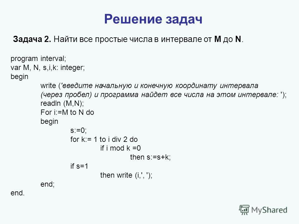 Решение задач Задача 2. Найти все простые числа в интервале от M до N. program interval; var M, N, s,i,k: integer; begin write ('введите начальную и конечную координату интервала (через пробел) и программа найдет все числа на этом интервале: '); read