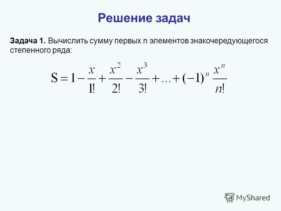 Решение задач Задача 1. Вычислить сумму первых n элементов знакочередующегося степенного ряда: