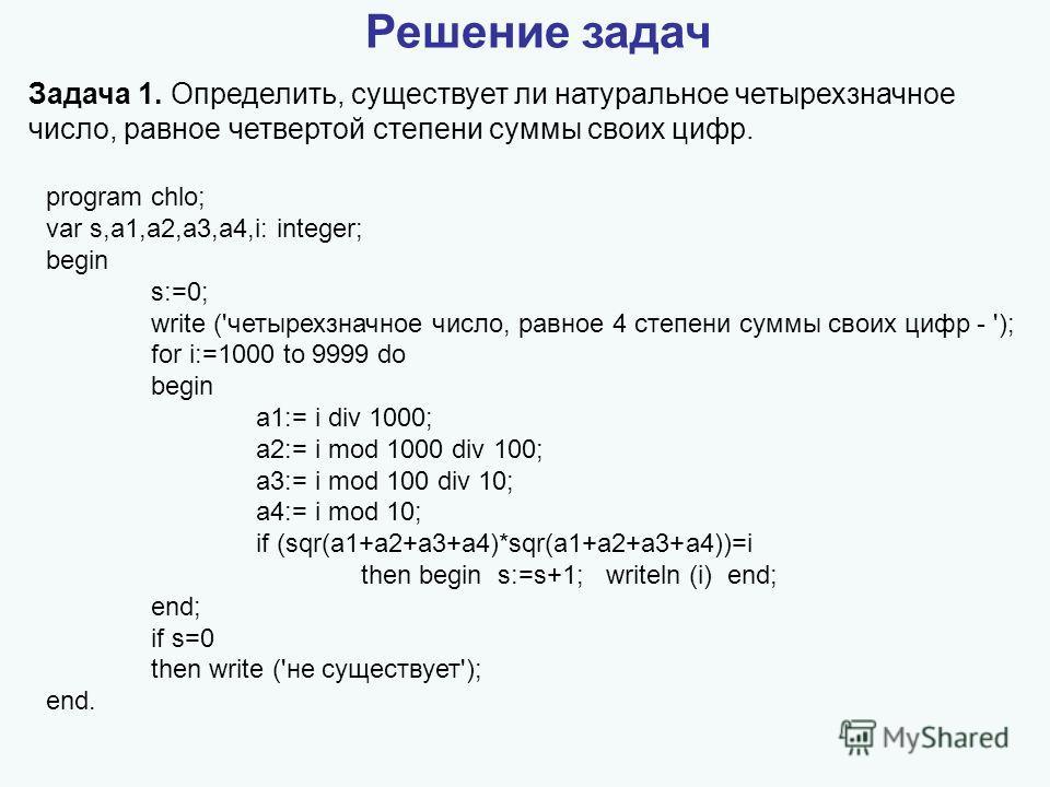 Решение задач Задача 1. Определить, существует ли натуральное четырехзначное число, равное четвертой степени суммы своих цифр. program chlo; var s,a1,a2,a3,a4,i: integer; begin s:=0; write ('четырехзначное число, равное 4 степени суммы своих цифр - '