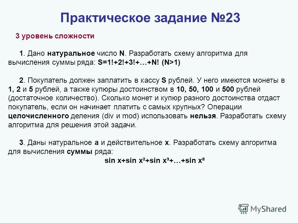 Практическое задание 23 3 уровень сложности 1. Дано натуральное число N. Разработать схему алгоритма для вычисления суммы ряда: S=1!+2!+3!+…+N! (N>1) 2. Покупатель должен заплатить в кассу S рублей. У него имеются монеты в 1, 2 и 5 рублей, а также ку
