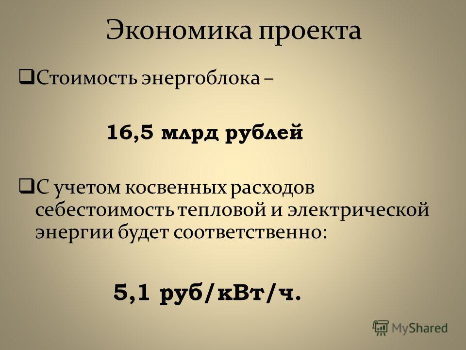 Экономика проекта Стоимость энергоблока – 16,5 млрд рублей С учетом косвенных расходов себестоимость тепловой и электрической энергии будет соответственно: 5,1 руб/кВт/ч.