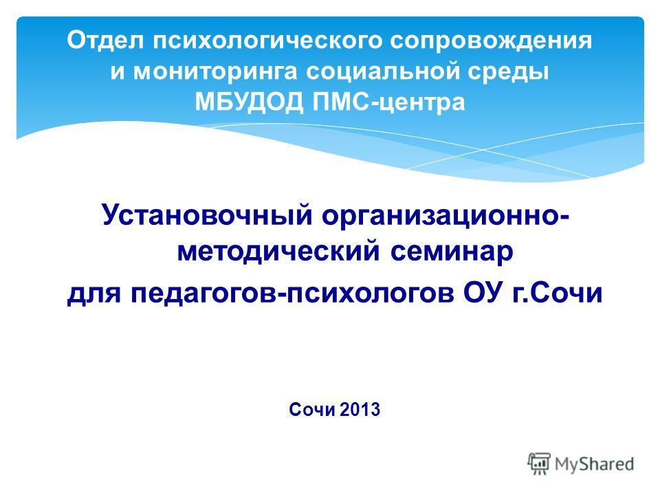 Отдел психологического сопровождения и мониторинга социальной среды МБУДОД ПМС-центра Установочный организационно- методический семинар для педагогов-психологов ОУ г.Сочи Сочи 2013