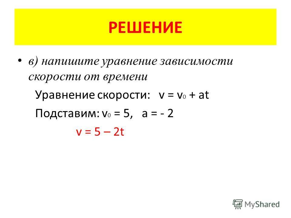 РЕШЕНИЕ в) напишите уравнение зависимости скорости от времени Уравнение скорости: v = v 0 + at Подставим: v 0 = 5, а = - 2 v = 5 – 2t