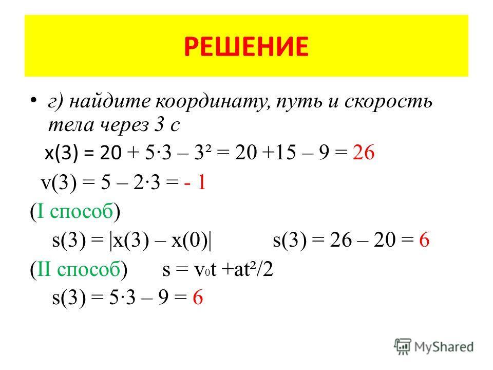 РЕШЕНИЕ г) найдите координату, путь и скорость тела через 3 с x(3) = 20 + 5·3 – 3² = 20 +15 – 9 = 26 v(3) = 5 – 2·3 = - 1 (I способ) s(3) = |x(3) – x(0)| s(3) = 26 – 20 = 6 (II способ) s = v 0 t +at²/2 s(3) = 5·3 – 9 = 6