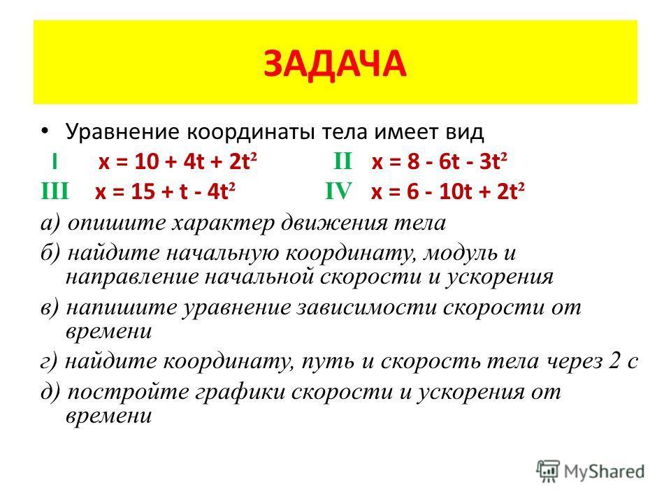 ЗАДАЧА Уравнение координаты тела имеет вид I x = 10 + 4t + 2t ² II x = 8 - 6t - 3t ² III x = 15 + t - 4t ² IV x = 6 - 10t + 2t ² а) опишите характер движения тела б) найдите начальную координату, модуль и направление начальной скорости и ускорения в)
