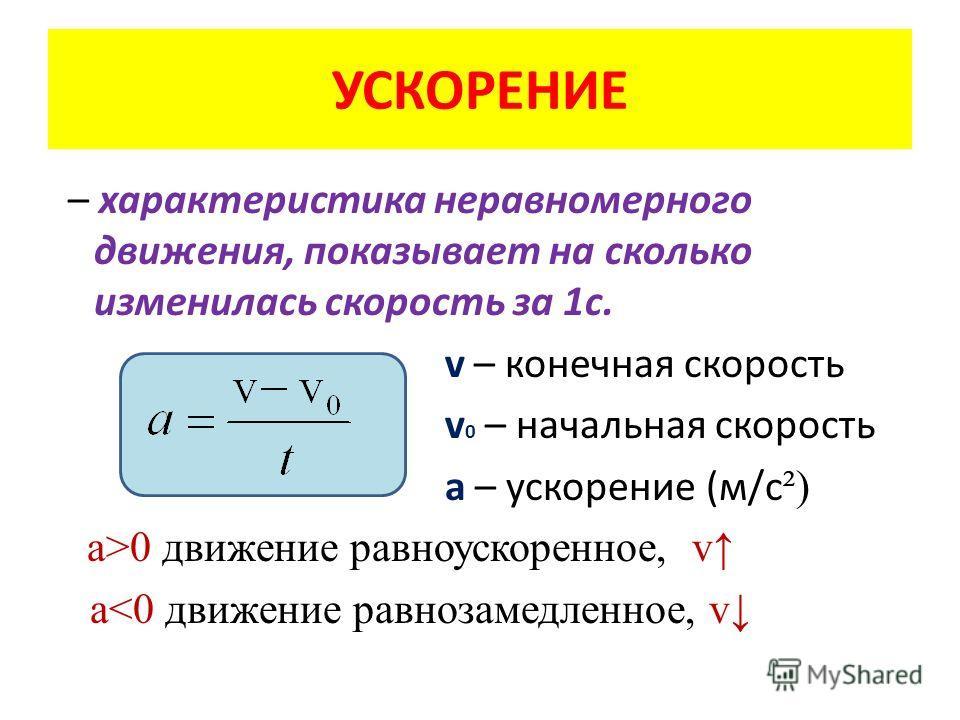 УСКОРЕНИЕ – характеристика неравномерного движения, показывает на сколько изменилась скорость за 1с. v – конечная скорость v 0 – начальная скорость а – ускорение (м/с ²) а>0 движение равноускоренное, v a