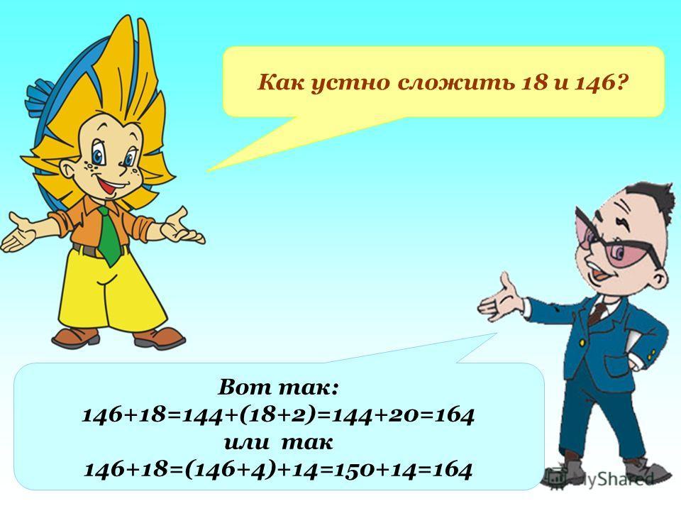 Как устно сложить 18 и 146? Вот так: 146+18=144+(18+2)=144+20=164 или так 146+18=(146+4)+14=150+14=164