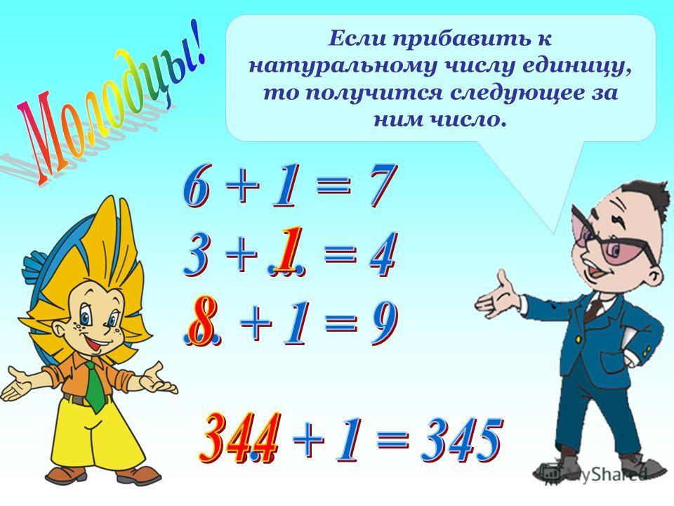 Если прибавить к натуральному числу единицу, то получится следующее за ним число.