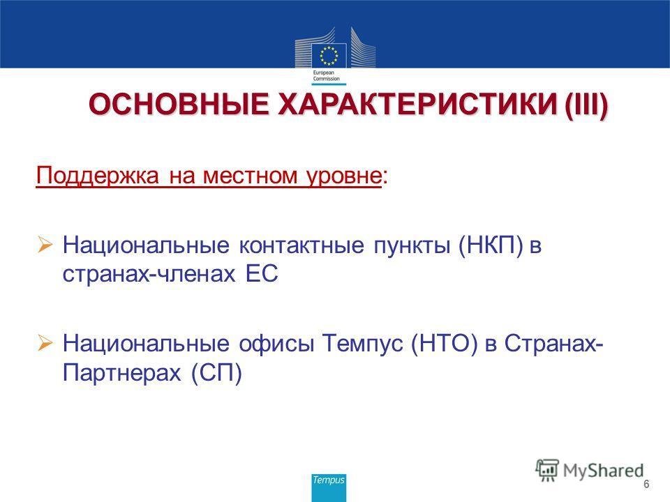 Поддержка на местном уровне: Национальные контактные пункты (НКП) в странах-членах ЕС Национальные офисы Темпус (НТО) в Странах- Партнерах (СП) 6 ОСНОВНЫЕ ХАРАКТЕРИСТИКИ (III)