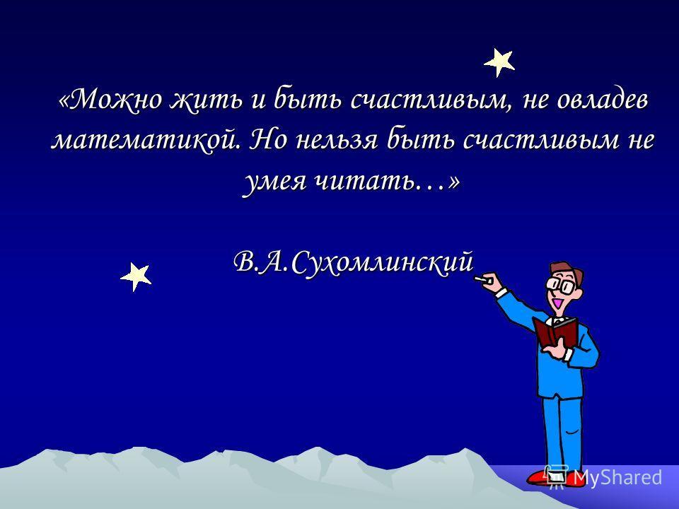 «Можно жить и быть счастливым, не овладев математикой. Но нельзя быть счастливым не умея читать…» В.А.Сухомлинский