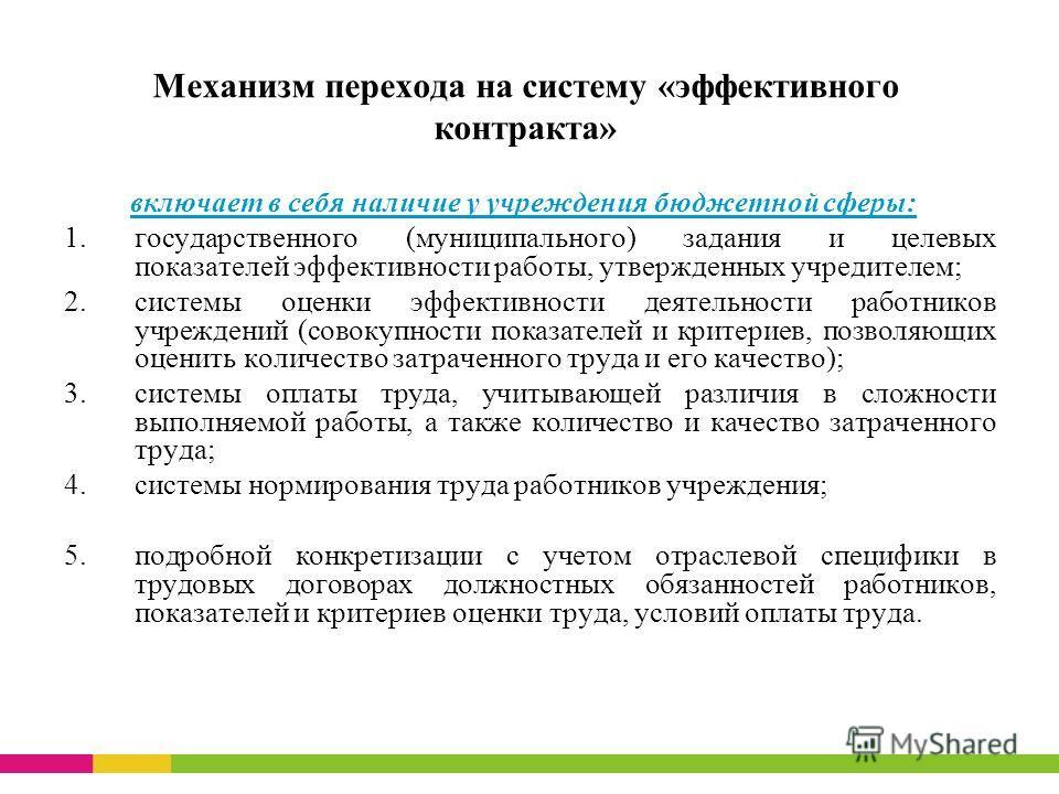 Механизм перехода на систему «эффективного контракта» включает в себя наличие у учреждения бюджетной сферы: 1.государственного (муниципального) задания и целевых показателей эффективности работы, утвержденных учредителем; 2.системы оценки эффективнос